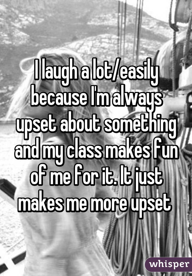 I laugh a lot/easily because I'm always upset about something and my class makes fun of me for it. It just makes me more upset