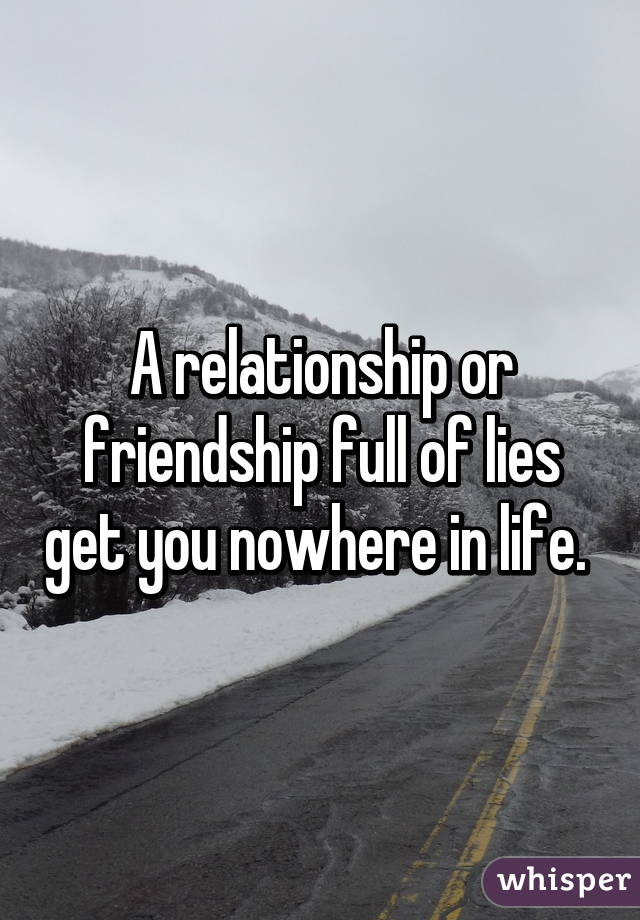 A relationship or friendship full of lies get you nowhere in life.