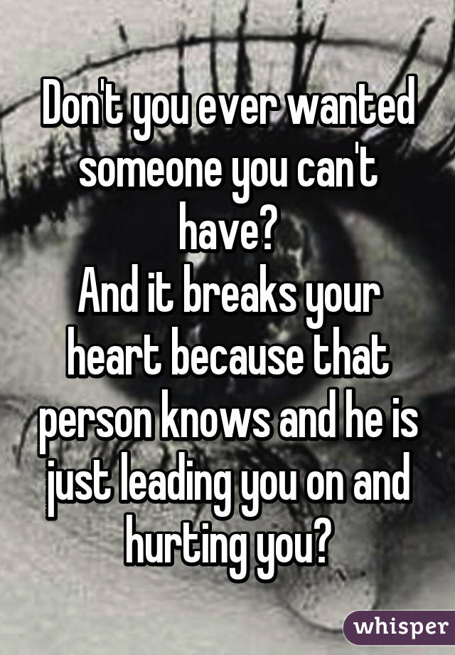 Don't you ever wanted someone you can't have? And it breaks your heart because that person knows and he is just leading you on and hurting you?
