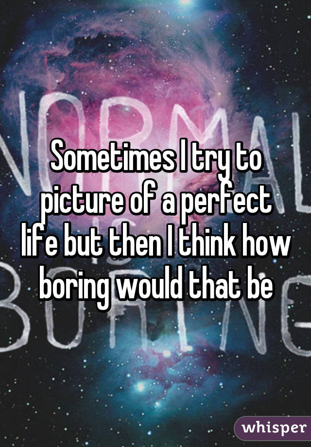 Sometimes I try to picture of a perfect life but then I think how boring would that be
