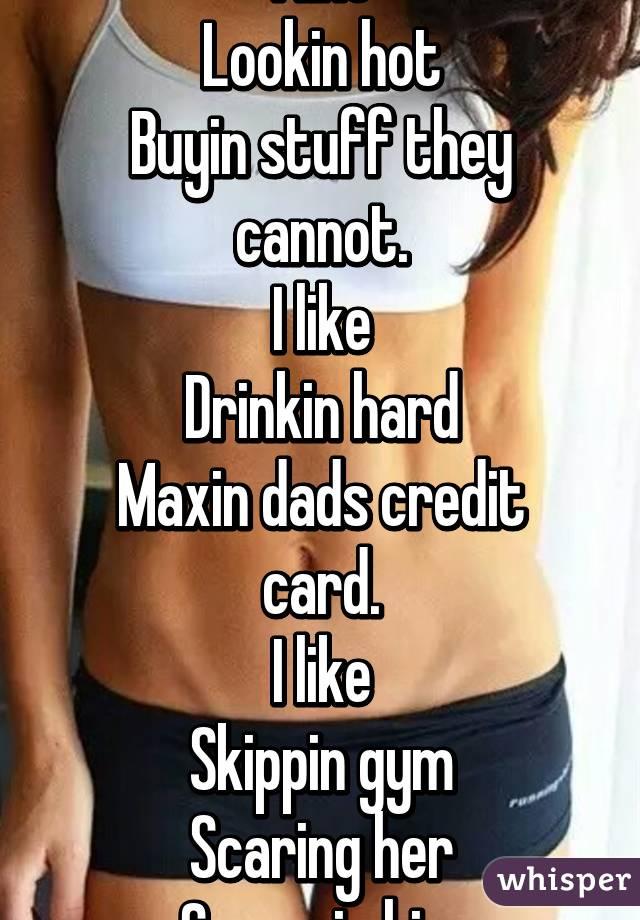 I like Lookin hot Buyin stuff they cannot. I like Drinkin hard Maxin dads credit card. I like Skippin gym Scaring her Screwin him