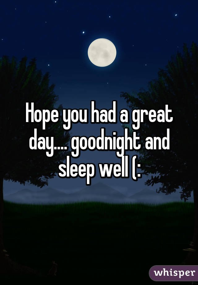hope you had a great day goodnight and sleep well