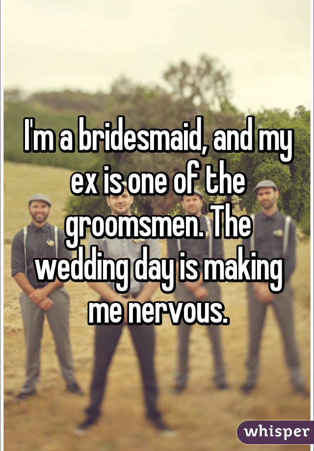 I'm a bridesmaid, and my ex is one of the groomsmen. The wedding day is making me nervous.