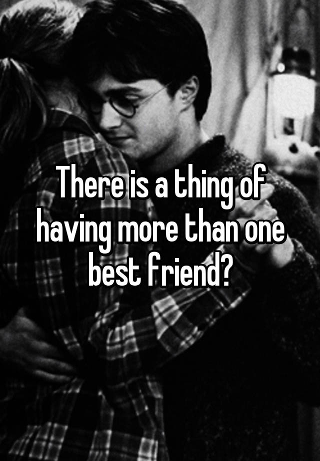 there is a thing of having more than one best friend