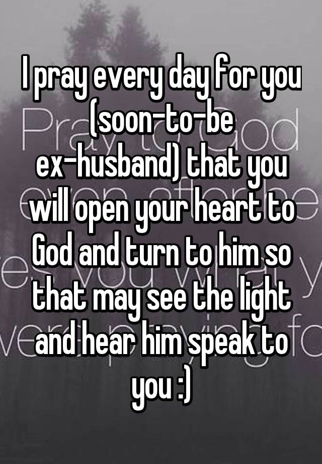 I pray every day for you (soon-to-be ex-husband) that you