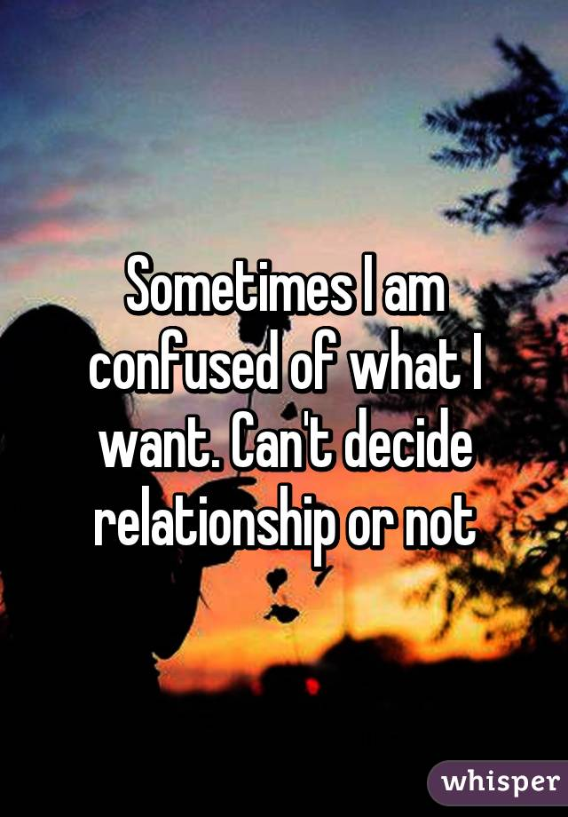 Sometimes I Am Confused Of What Want Cant Decide Relationship Or Not