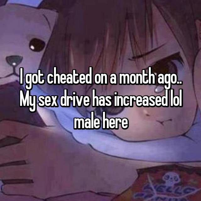 I got cheated on a month ago.. My sex drive has increased lol male here