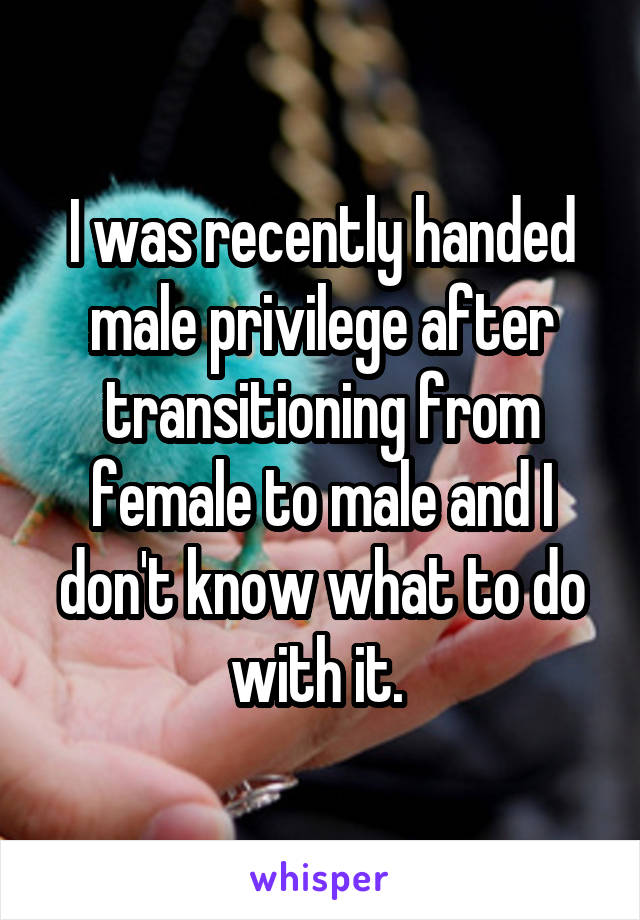 I was recently handed male privilege after transitioning from female to male and I don't know what to do with it.