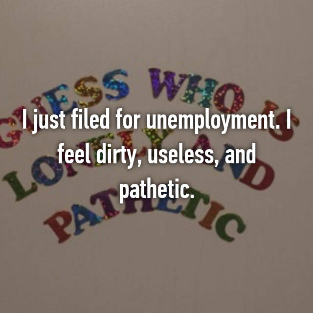 I just filed for unemployment. I feel dirty, useless, and pathetic.