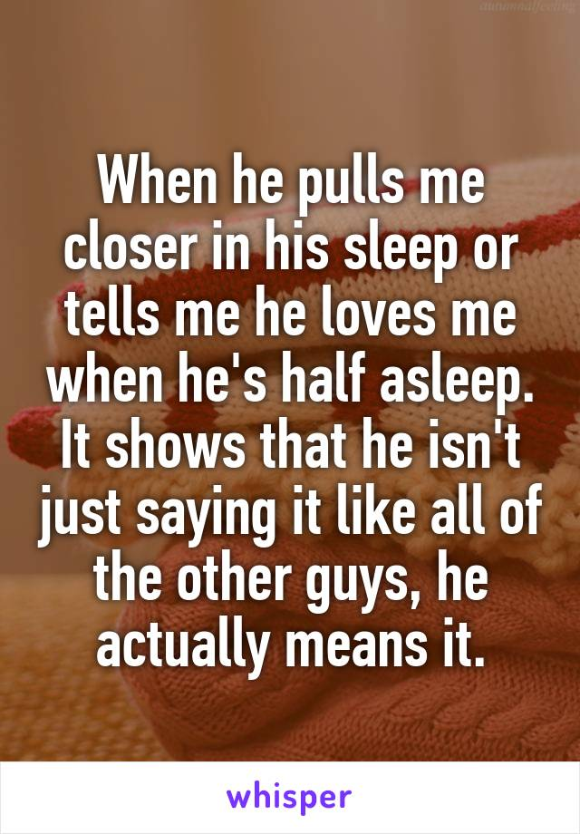 When he pulls me closer in his sleep or tells me he loves me when he's half asleep. It shows that he isn't just saying it like all of the other guys, he actually means it.