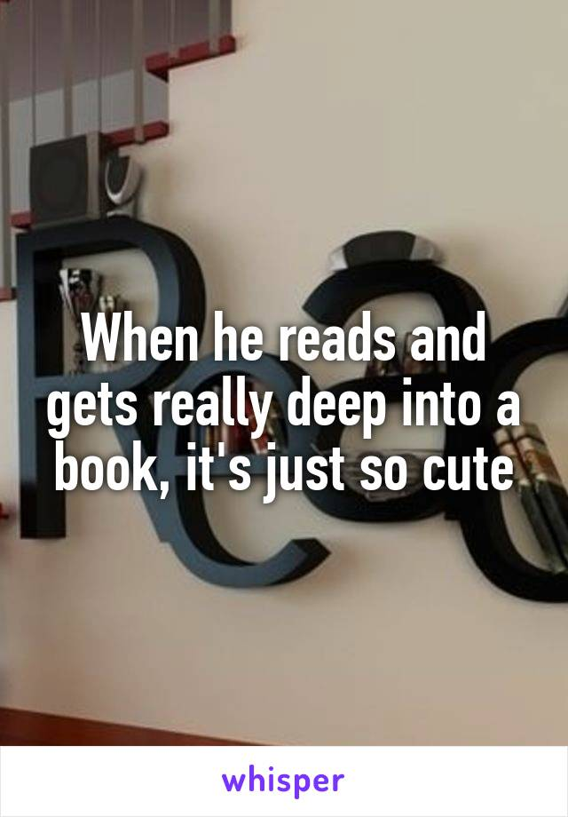 When he reads and gets really deep into a book, it's just so cute