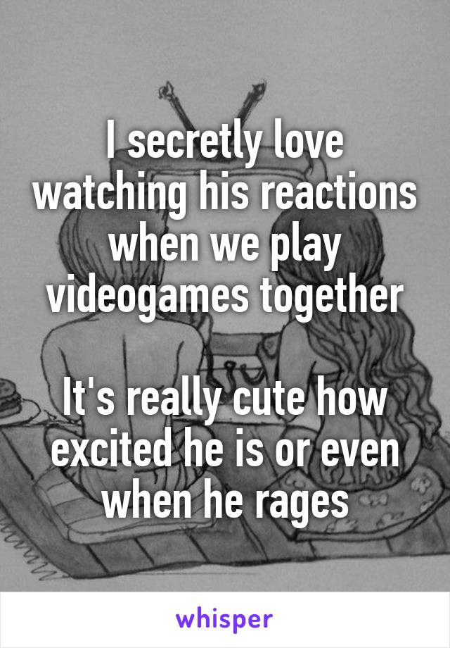 I secretly love watching his reactions when we play videogames together  It's really cute how excited he is or even when he rages