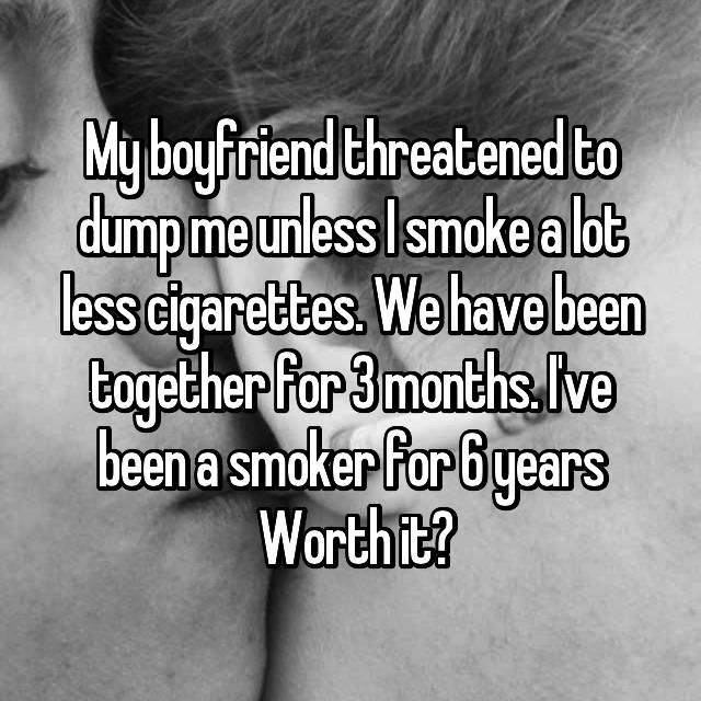 My boyfriend threatened to dump me unless I smoke a lot less cigarettes. We have been together for 3 months. I've been a smoker for 6 years  Worth it?