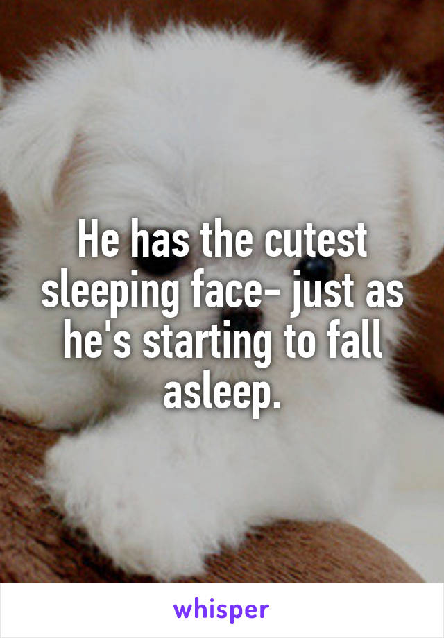 He has the cutest sleeping face- just as he's starting to fall asleep.