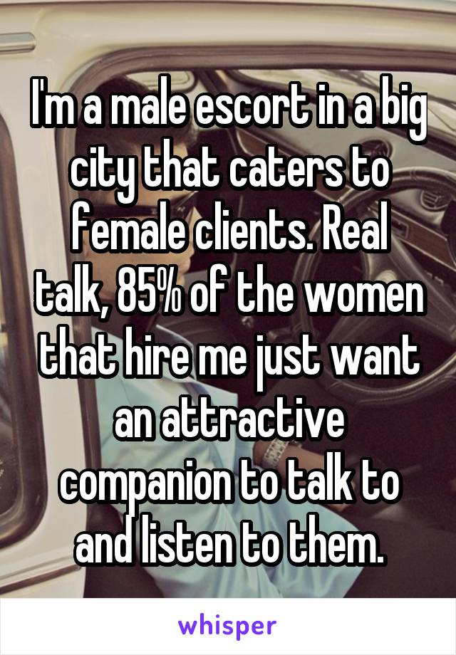 I'm a male escort in a big city that caters to female clients. Real talk, 85% of the women that hire me just want an attractive companion to talk to and listen to them.