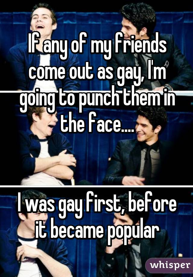 If any of my friends come out as gay, I'm going to punch them in the face....   I was gay first, before it became popular