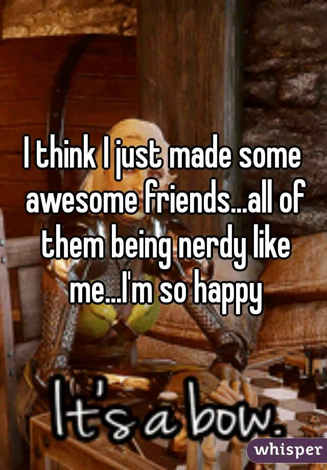 I think I just made some awesome friends...all of them being nerdy like me...I'm so happy