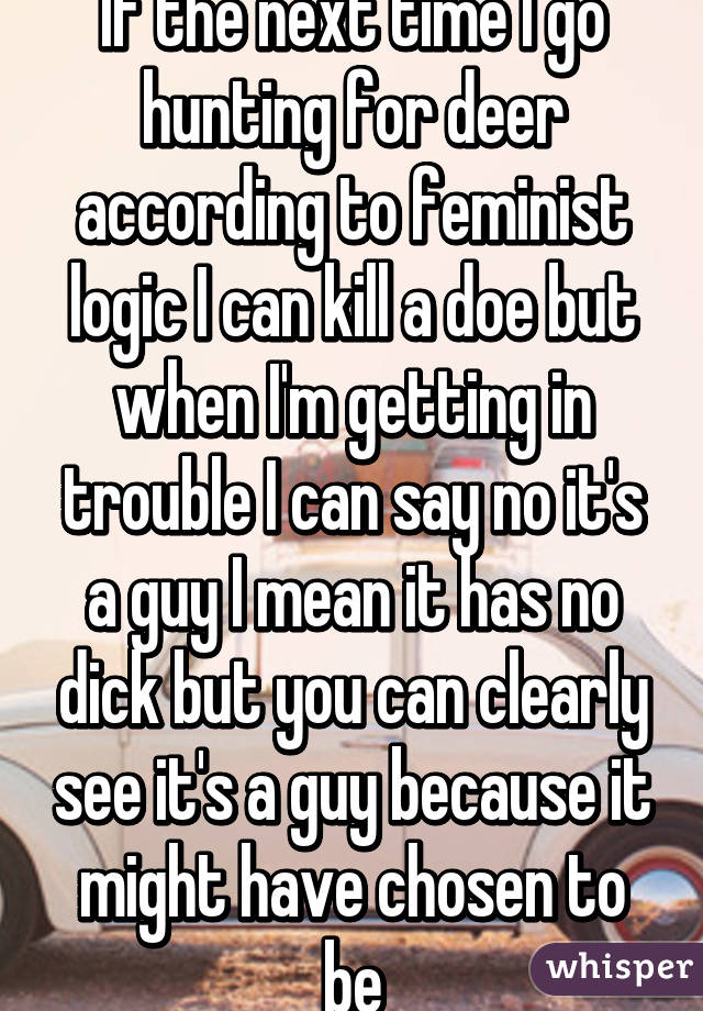 If the next time I go hunting for deer according to feminist logic I can kill a doe but when I'm getting in trouble I can say no it's a guy I mean it has no dick but you can clearly see it's a guy because it might have chosen to be