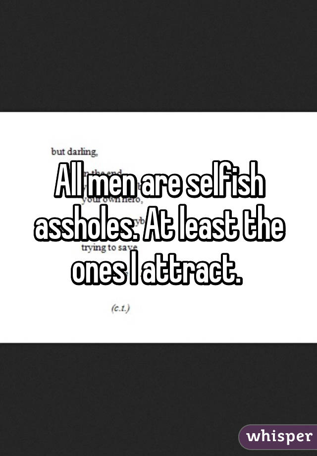 All men are selfish assholes. At least the ones I attract.