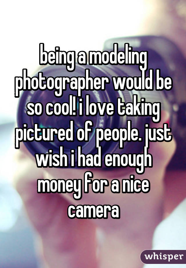 being a modeling photographer would be so cool! i love taking pictured of people. just wish i had enough money for a nice camera