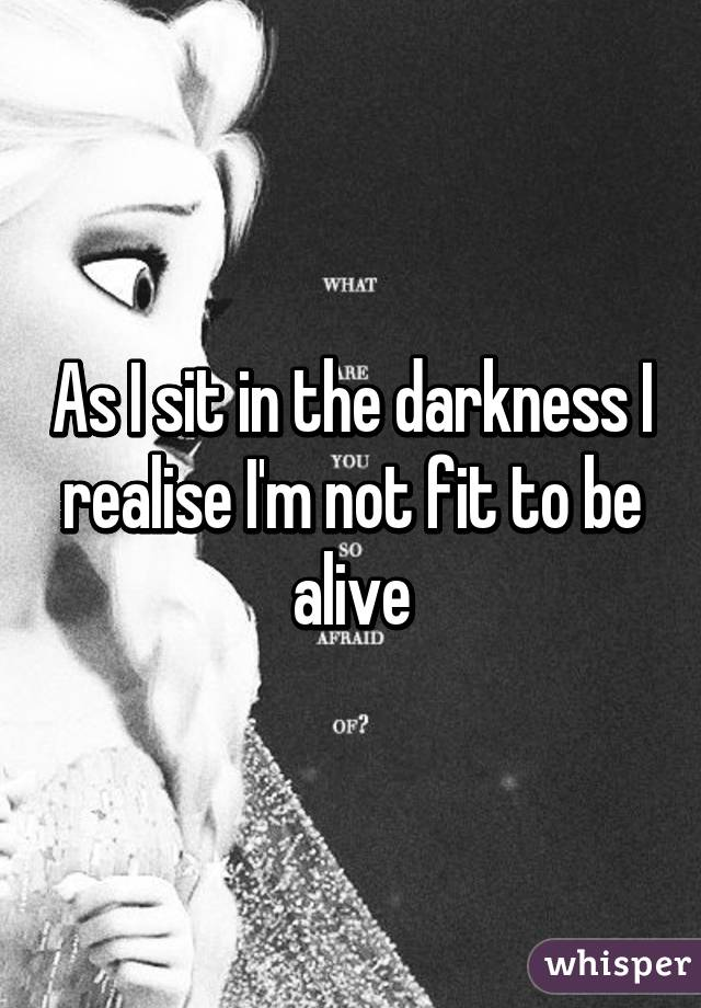 As I sit in the darkness I realise I'm not fit to be alive