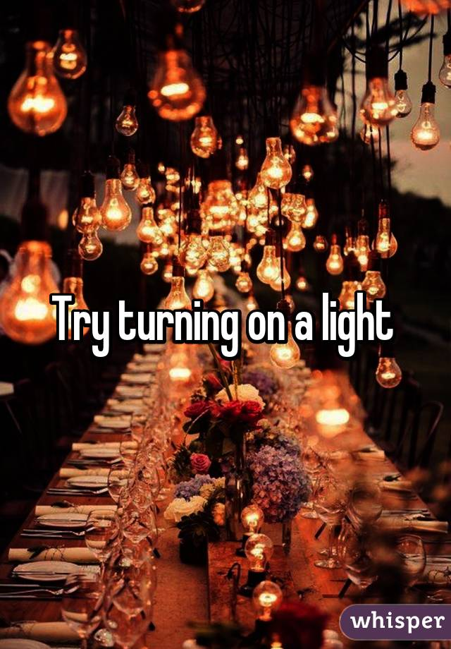 Try turning on a light