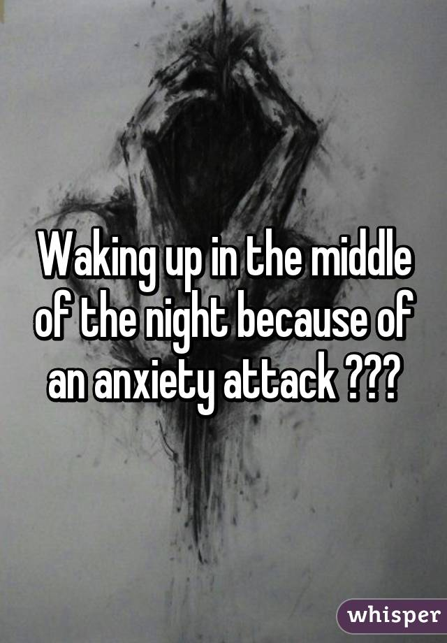 Waking up in the middle of the night because of an anxiety attack 😓😔🙈
