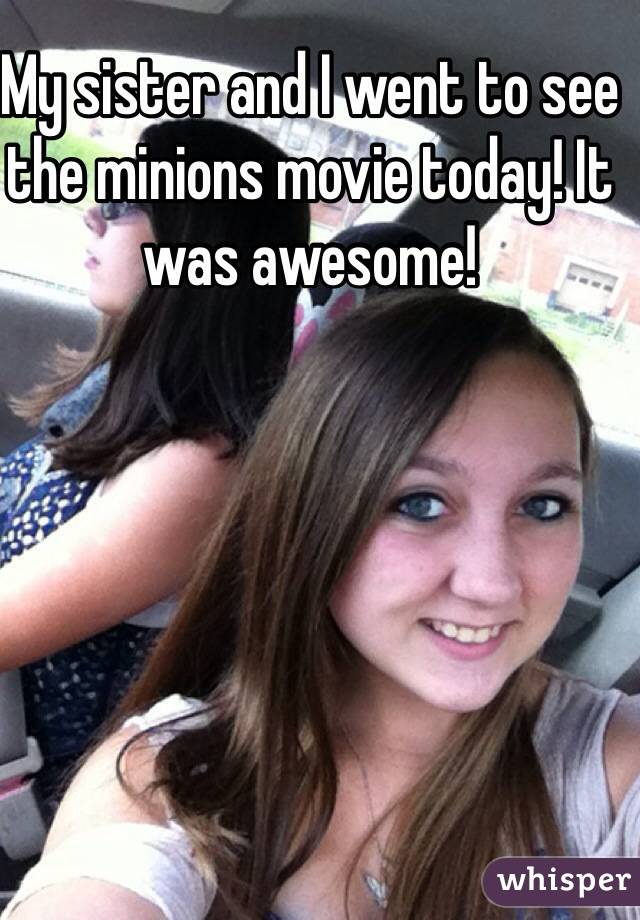 My sister and I went to see the minions movie today! It was awesome!