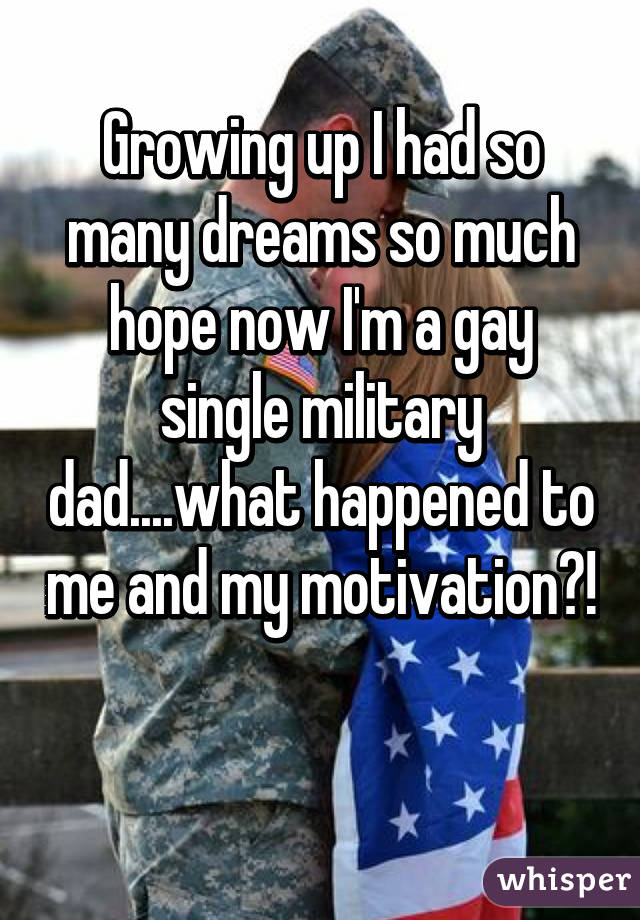 Growing up I had so many dreams so much hope now I'm a gay single military dad....what happened to me and my motivation?!