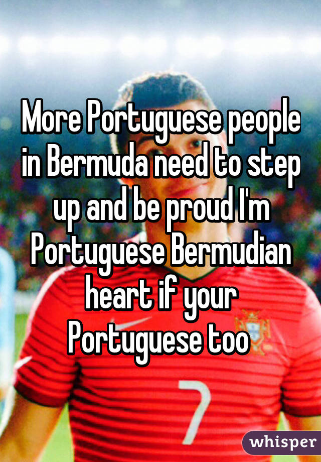 More Portuguese people in Bermuda need to step up and be proud I'm Portuguese Bermudian heart if your Portuguese too