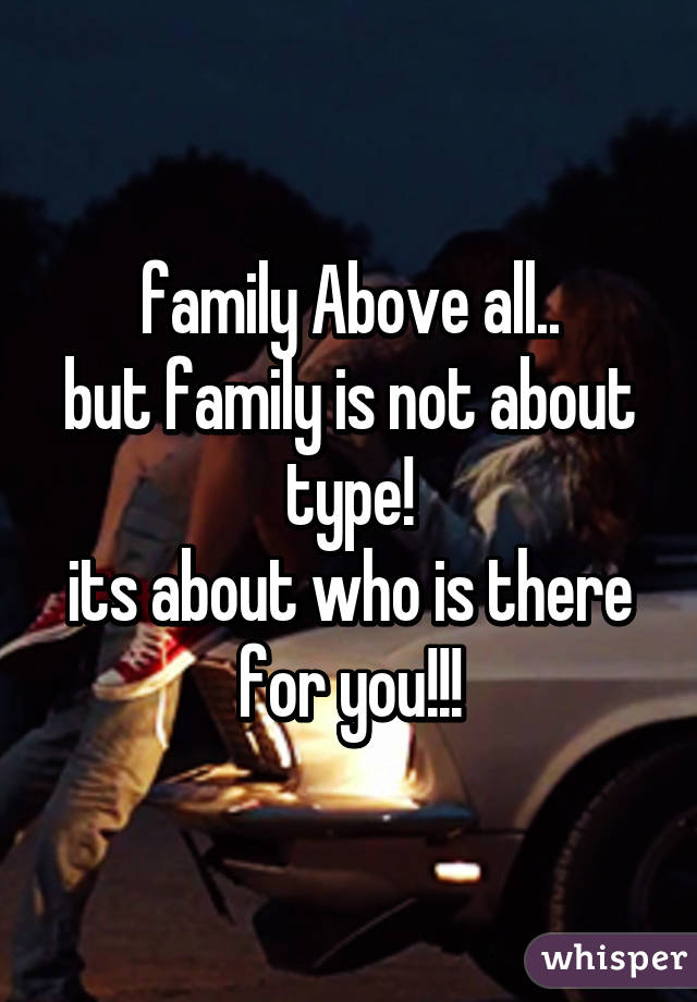 family Above all.. but family is not about type! its about who is there for you!!!