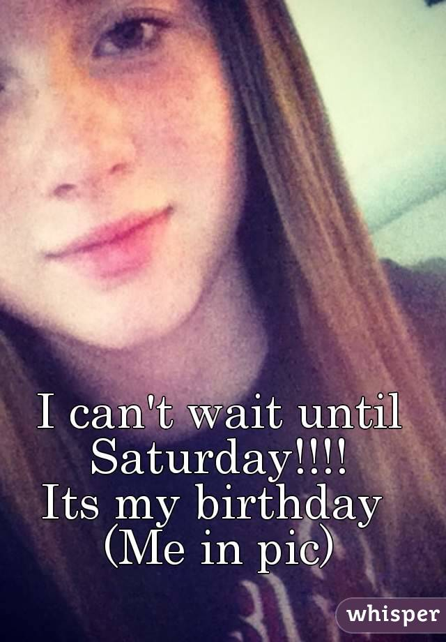 I can't wait until Saturday!!!!  Its my birthday  (Me in pic)