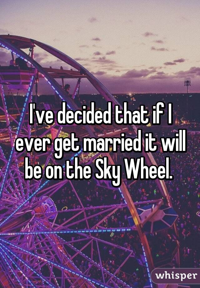 I've decided that if I ever get married it will be on the Sky Wheel.