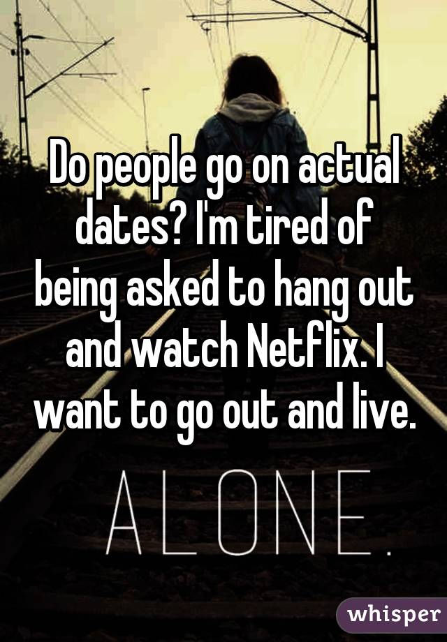 Do people go on actual dates? I'm tired of being asked to hang out and watch Netflix. I want to go out and live.