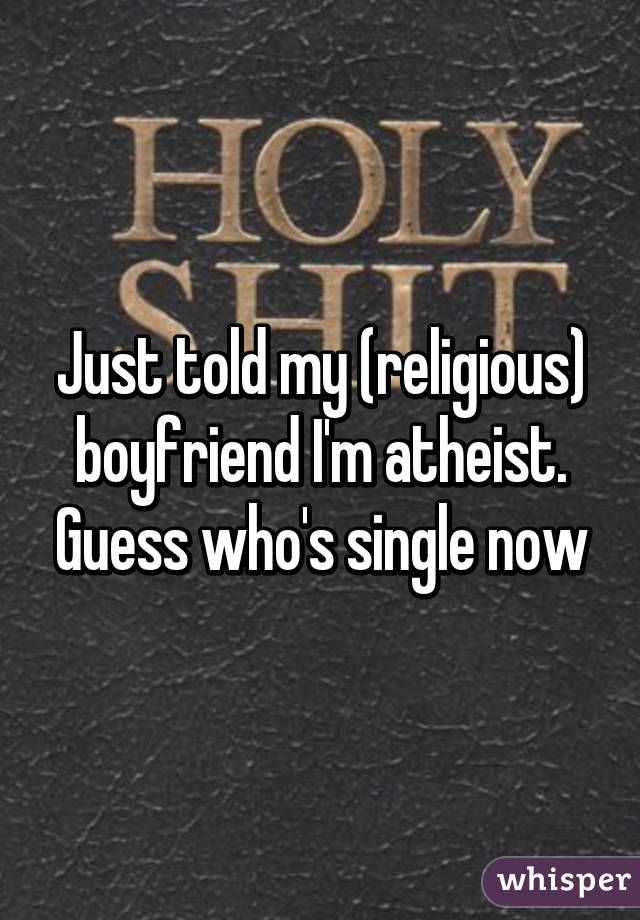 Just told my (religious) boyfriend I'm atheist. Guess who's single now