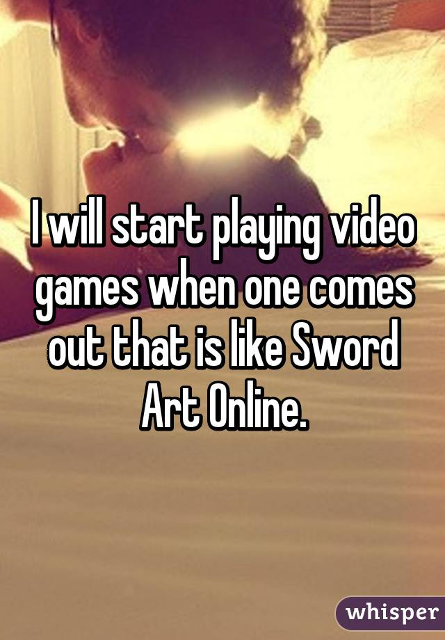 I will start playing video games when one comes out that is like Sword Art Online.