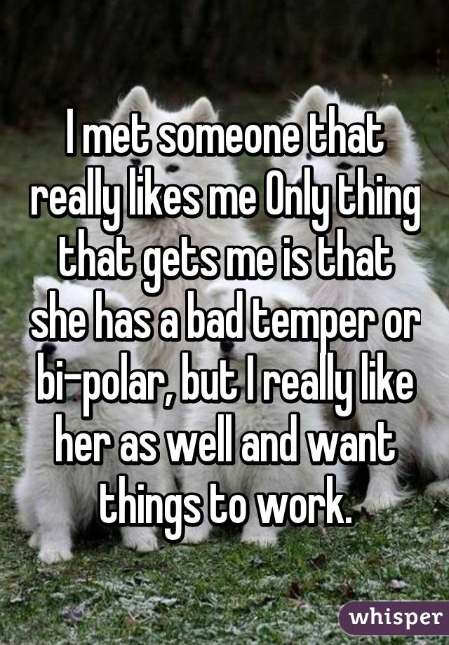 I met someone that really likes me Only thing that gets me is that she has a bad temper or bi-polar, but I really like her as well and want things to work.