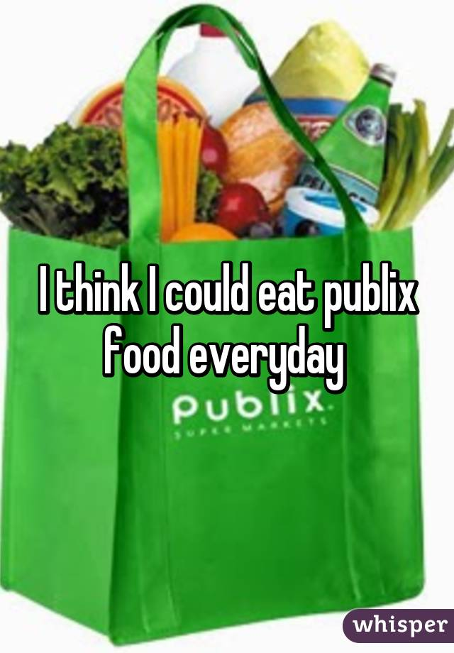 I think I could eat publix food everyday