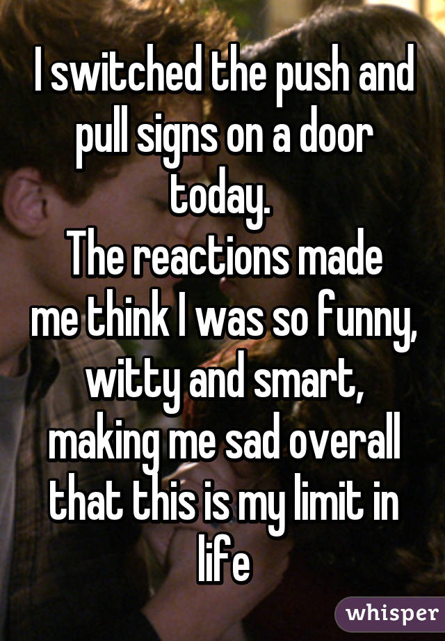 I switched the push and pull signs on a door today.  The reactions made me think I was so funny, witty and smart, making me sad overall that this is my limit in life