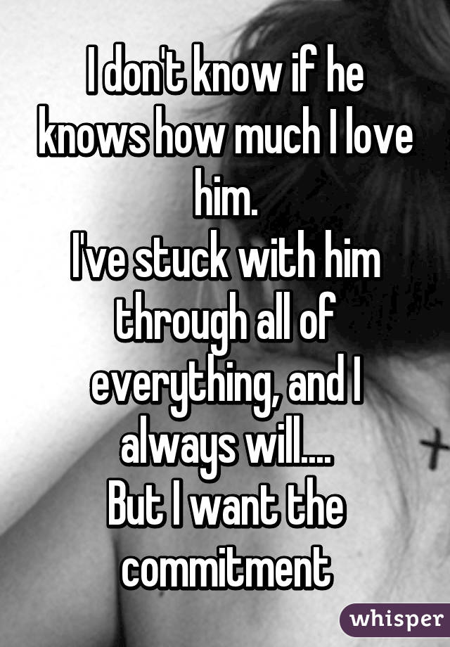 I don't know if he knows how much I love him. I've stuck with him through all of everything, and I always will.... But I want the commitment