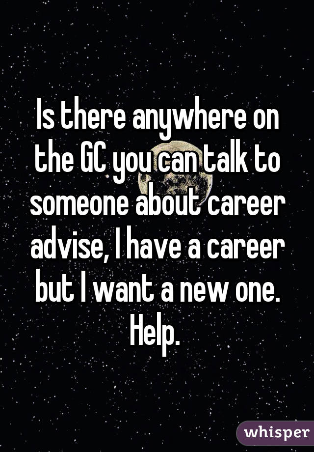 Is there anywhere on the GC you can talk to someone about career advise, I have a career but I want a new one. Help.