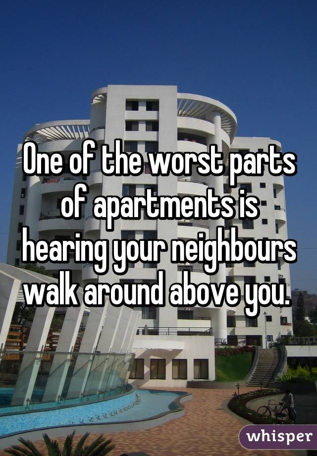One of the worst parts of apartments is hearing your neighbours walk around above you.