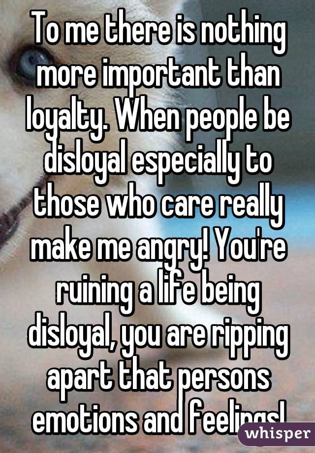 To me there is nothing more important than loyalty. When people be disloyal especially to those who care really make me angry! You're ruining a life being disloyal, you are ripping apart that persons emotions and feelings!