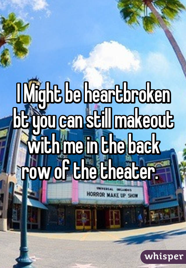 I Might be heartbroken bt you can still makeout with me in the back row of the theater.
