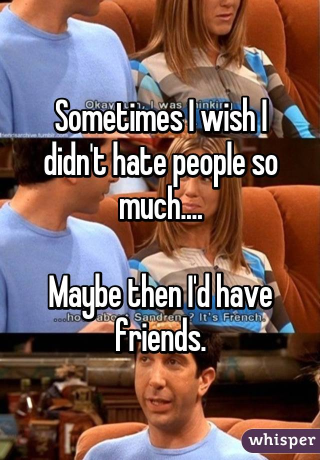 Sometimes I wish I didn't hate people so much....  Maybe then I'd have friends.