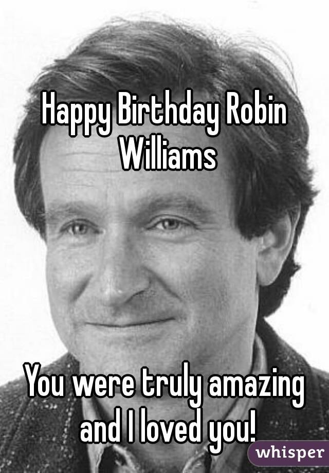 Happy Birthday Robin Williams     You were truly amazing and I loved you!