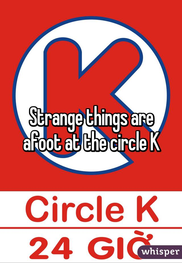 Strange things are afoot at the circle K