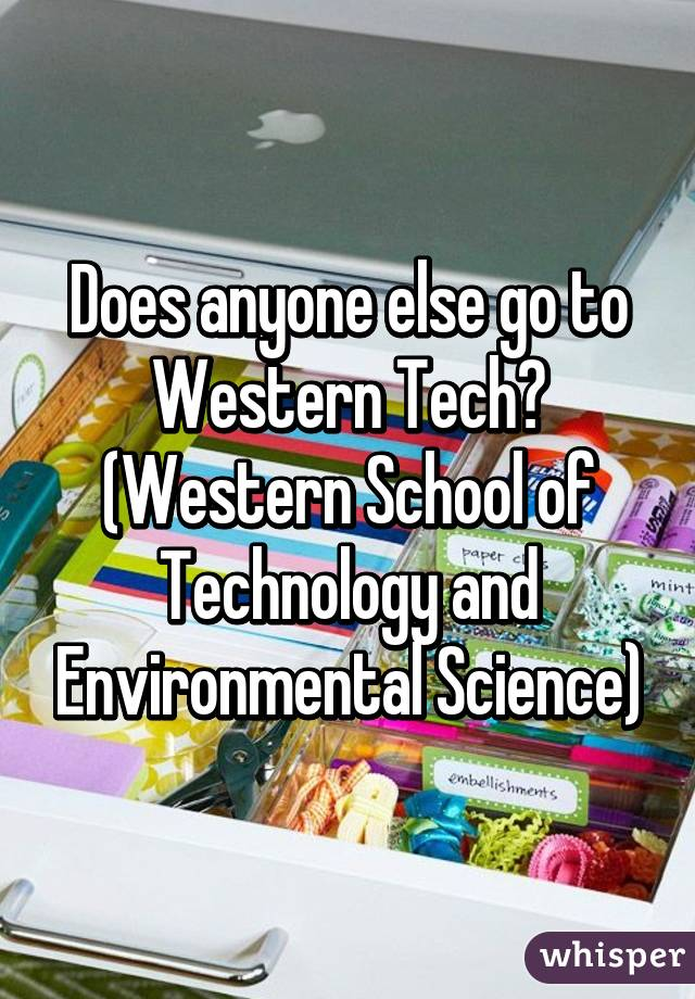 Does anyone else go to Western Tech? (Western School of Technology and Environmental Science)