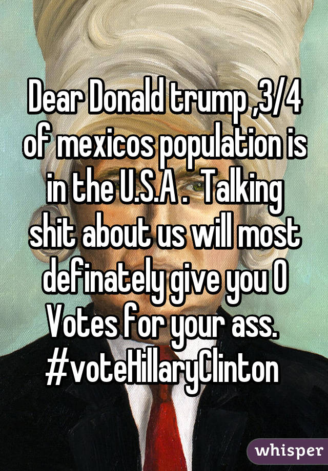 Dear Donald trump ,3/4 of mexicos population is in the U.S.A .  Talking shit about us will most definately give you 0 Votes for your ass.  #voteHillaryClinton