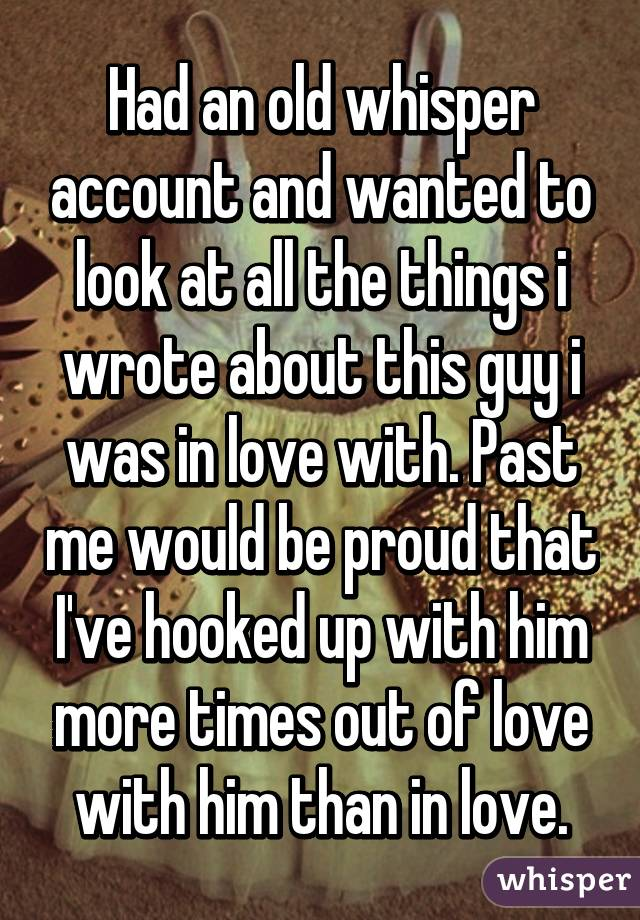 Had an old whisper account and wanted to look at all the things i wrote about this guy i was in love with. Past me would be proud that I've hooked up with him more times out of love with him than in love.